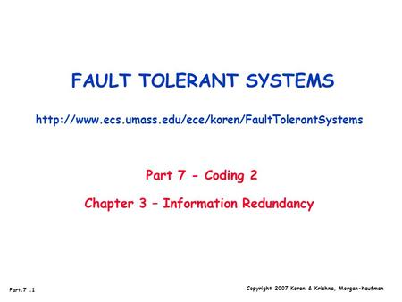 Part.7.1 Copyright 2007 Koren & Krishna, Morgan-Kaufman FAULT TOLERANT SYSTEMS  Part 7 - Coding.