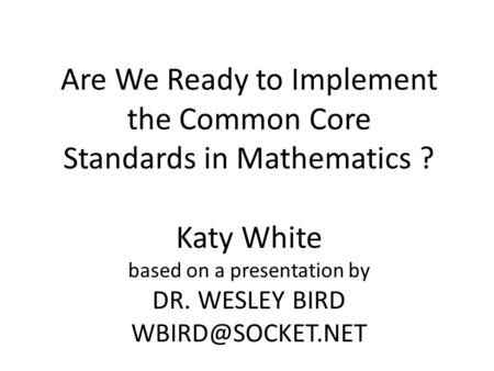 Are We Ready to Implement the Common Core Standards in Mathematics ? Katy White based on a presentation by DR. WESLEY BIRD