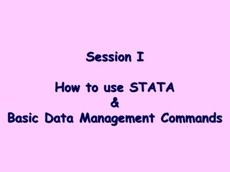 Session I How to use STATA & Basic Data Management Commands.
