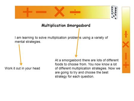 Multiplication Smorgasbord I am learning to solve multiplication problems using a variety of mental strategies. Work it out in your head At a smorgasbord.