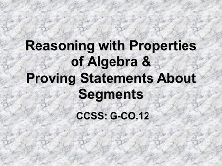 Reasoning with Properties of Algebra & Proving Statements About Segments CCSS: G-CO.12.