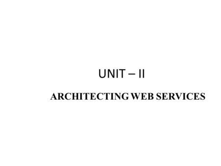 UNIT – II ARCHITECTING WEB SERVICES. WHAT ARE WEB SERVICES ? Web Services are loosely coupled, contracted components that communicate via XML-based interfaces.