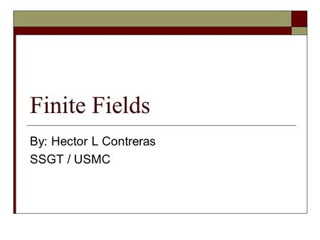 Finite Fields By: Hector L Contreras SSGT / USMC.