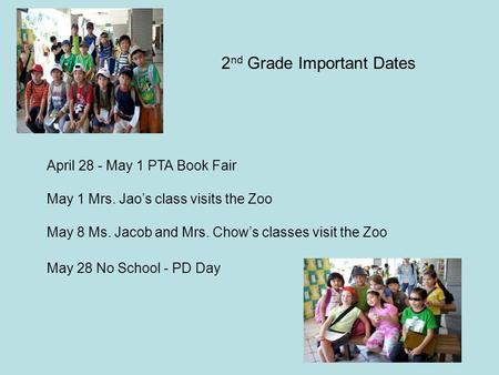 April 28 - May 1 PTA Book Fair May 1 Mrs. Jao's class visits the Zoo May 8 Ms. Jacob and Mrs. Chow's classes visit the Zoo May 28 No School - PD Day 2.