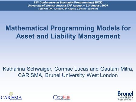 Mathematical Programming Models for Asset and Liability Management Katharina Schwaiger, Cormac Lucas and Gautam Mitra, CARISMA, Brunel University West.