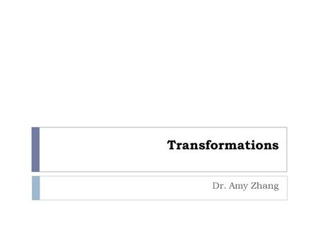 Transformations Dr. Amy Zhang. Reading  Hill, Chapter 4, Section 4.5  Hill, Chapter 5 2.