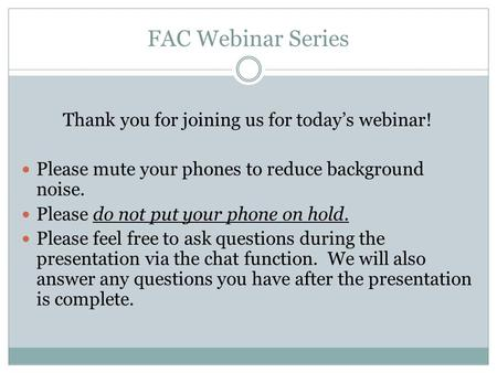 FAC Webinar Series Thank you for joining us for today's webinar! Please mute your phones to reduce background noise. Please do not put your phone on hold.
