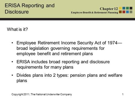 ERISA Reporting and Disclosure Chapter 12 Employee Benefit & Retirement Planning Copyright 2011, The National Underwriter Company1 What is it? Employee.