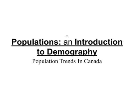 Populations: an Introduction to Demography Population Trends In Canada.