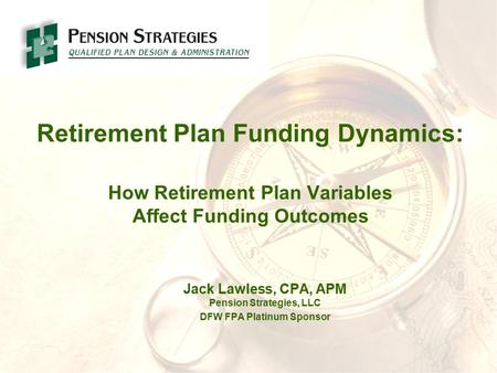 Retirement Plan Funding Dynamics: How Retirement Plan Variables Affect Funding Outcomes Jack Lawless, CPA, APM Pension Strategies, LLC DFW FPA Platinum.