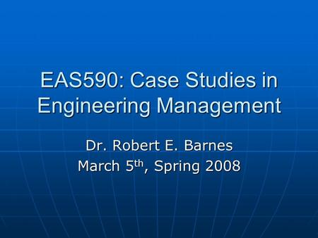 EAS590: Case Studies in Engineering Management Dr. Robert E. Barnes March 5 th, Spring 2008.