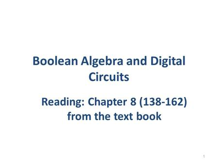 Boolean Algebra and Digital Circuits Reading: Chapter 8 (138-162) from the text book 1.