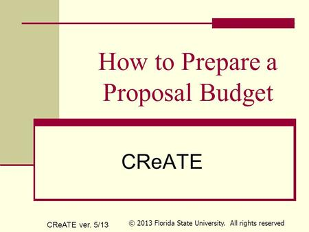 How to Prepare a Proposal Budget CReATE CReATE ver. 5/13 © 2013 Florida State University. All rights reserved.