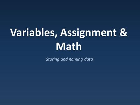 Variables, Assignment & Math Storing and naming data.