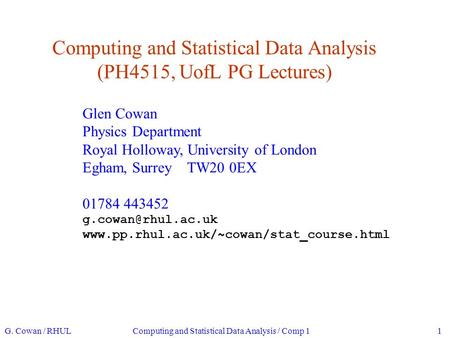 Computing and Statistical Data Analysis (PH4515, UofL PG Lectures) Glen Cowan Physics Department Royal Holloway, University of London Egham, Surrey TW20.
