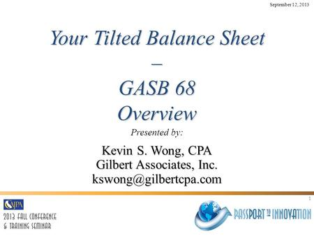 1 Your Tilted Balance Sheet – GASB 68 Overview Presented by: Kevin S. Wong, CPA Gilbert Associates, Inc. September 12, 2013.