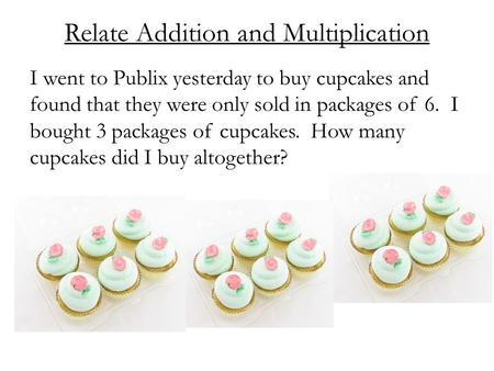 Relate Addition and Multiplication I went to Publix yesterday to buy cupcakes and found that they were only sold in packages of 6. I bought 3 packages.