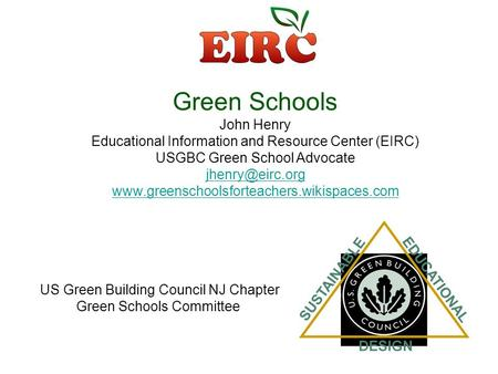 Green Schools John Henry Educational Information <strong>and</strong> Resource Center (EIRC) USGBC Green School Advocate