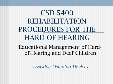CSD 5400 REHABILITATION PROCEDURES FOR THE HARD OF HEARING Educational Management of Hard- of-Hearing and Deaf Children Assistive Listening Devices.
