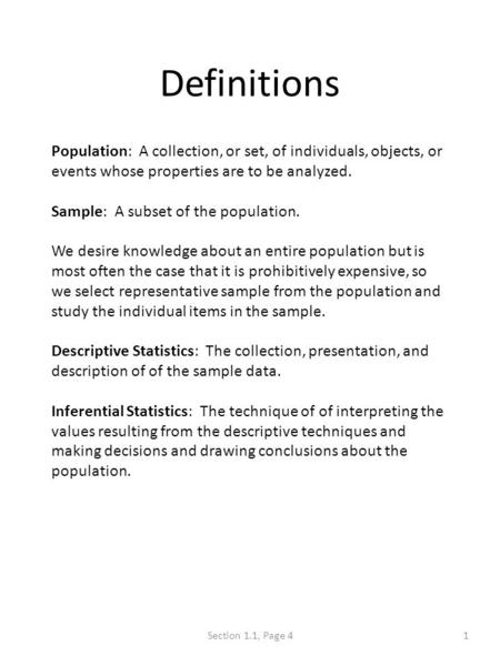 Definitions Population: A collection, or set, of individuals, objects, or events whose properties are to be analyzed. Sample: A subset of the population.