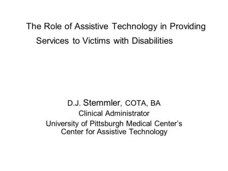 The Role of Assistive Technology in Providing Services to Victims with Disabilities D.J. Stemmler, COTA, BA Clinical Administrator University of Pittsburgh.