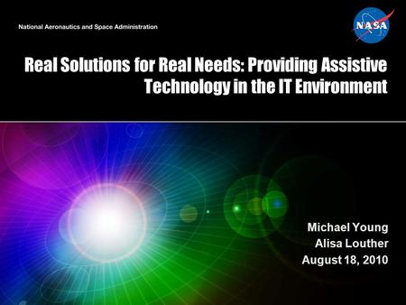 Real Solutions for Real Needs: Providing Assistive Technology in the IT Environment Michael Young Alisa Louther August 18, 2010.