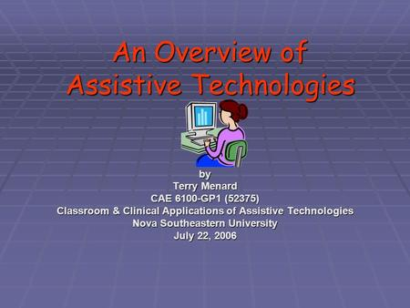 An Overview of Assistive Technologies by Terry Menard CAE 6100-GP1 (52375) Classroom & Clinical Applications of Assistive Technologies Nova Southeastern.