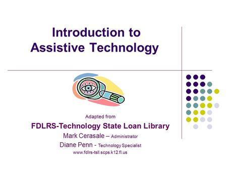 Introduction to Assistive Technology Adapted from FDLRS-Technology State Loan Library Mark Cerasale – Administrator Diane Penn - Technology Specialist.