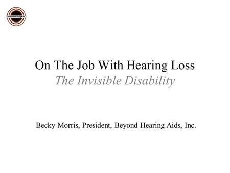 On The Job With Hearing Loss The Invisible Disability Becky Morris, President, Beyond Hearing Aids, Inc.