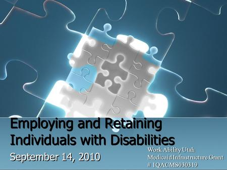 Employing and Retaining Individuals with Disabilities September 14, 2010 Work Ability Utah Medicaid Infrastructure Grant # 1QACMS030319.