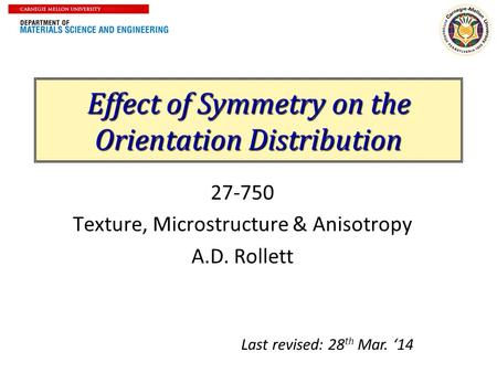 Effect of Symmetry on the Orientation Distribution 27-750 Texture, Microstructure & Anisotropy A.D. Rollett Last revised: 28 th Mar. '14.