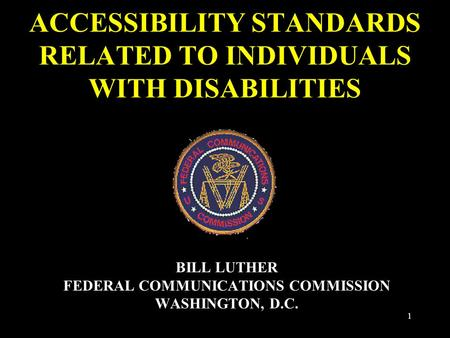 1 ACCESSIBILITY STANDARDS RELATED TO INDIVIDUALS WITH DISABILITIES BILL LUTHER FEDERAL COMMUNICATIONS COMMISSION WASHINGTON, D.C.