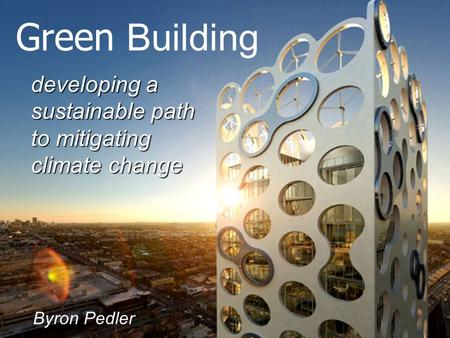 Developing a sustainable path to mitigating climate change Green Building Byron Pedler.