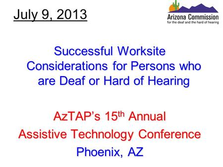July 9, 2013 Successful Worksite Considerations for Persons who are Deaf or Hard of Hearing AzTAP's 15 th Annual Assistive Technology Conference Phoenix,