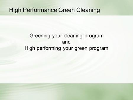 Greening your cleaning program and High performing your green program High Performance Green Cleaning.