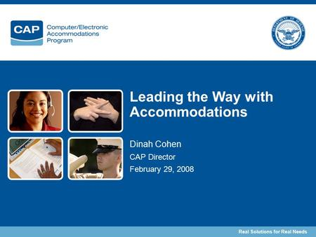 Real Solutions for Real Needs Leading the Way with Accommodations Dinah Cohen CAP Director February 29, 2008.