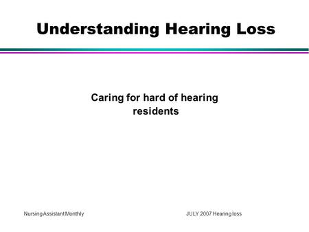 Nursing Assistant Monthly JULY 2007 Hearing loss Caring for hard of hearing residents Understanding Hearing Loss.