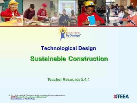 Sustainable Construction Technological Design Sustainable Construction © 2011 International Technology and Engineering Educators Association, STEM  Center.