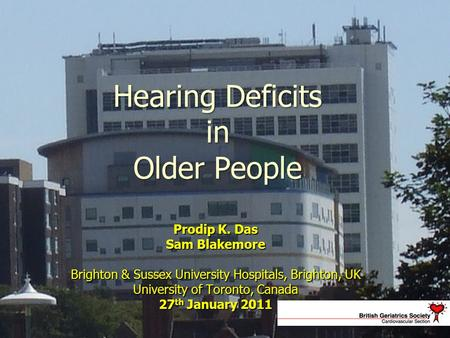 Hearing Deficits in Older People Prodip K. Das Sam Blakemore Brighton & Sussex University Hospitals, Brighton, UK University of Toronto, Canada 27 th January.