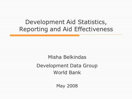 Development Aid Statistics, Reporting and Aid Effectiveness Misha Belkindas Development Data Group World Bank May 2008.