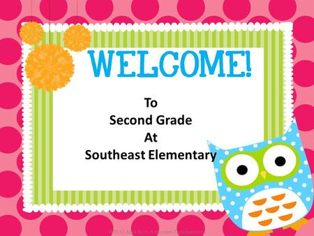 To Second Grade At Southeast Elementary. Classroom Teacher- Abby O'Mealey Site Principal-Lindy Risenhoover Building Principal-Lynette Talkington.