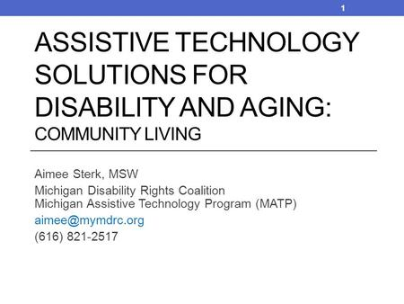 Aimee Sterk, MSW Michigan Disability Rights Coalition Michigan Assistive Technology Program (MATP) (616) 821-2517 ASSISTIVE TECHNOLOGY.
