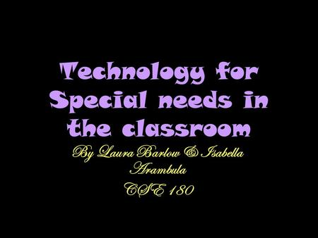 Technology for Special needs in the classroom By Laura Barlow & Isabella Arambula CSE 180.
