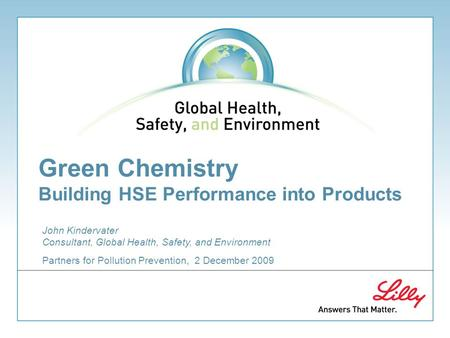 Green Chemistry Building HSE Performance into Products Partners for Pollution Prevention, 2 December 2009 John Kindervater Consultant, Global Health, Safety,