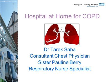 Hospital at Home for COPD Dr Tarek Saba Consultant Chest Physician Sister Pauline Berry Respiratory Nurse Specialist.