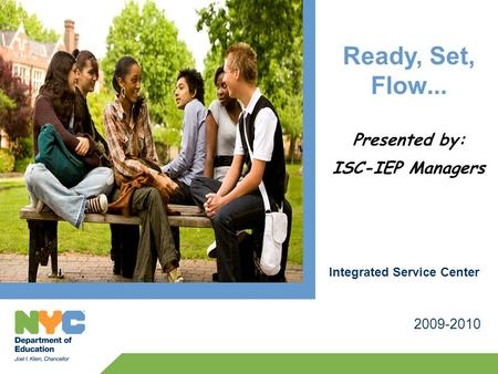 Ready, Set, Flow... Presented by: ISC-IEP Managers 2009-2010 Integrated Service Center.