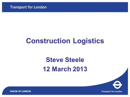 Steve Steele 12 March 2013 Construction Logistics.