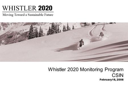 Whistler 2020 Monitoring Program CSIN February16, 2006.
