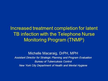 Increased treatment completion for latent TB infection with the Telephone Nurse Monitoring Program (TNMP) Michelle Macaraig, DrPH, MPH Assistant Director.