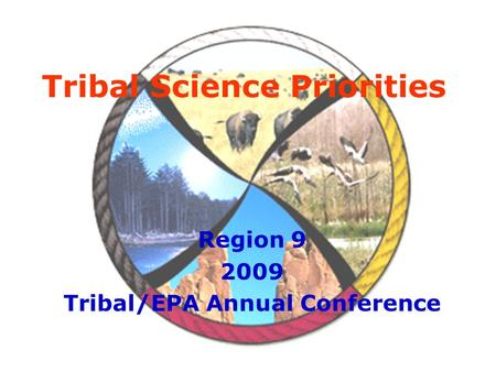 Tribal Science Priorities Region 9 2009 Tribal/EPA Annual Conference.